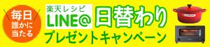 『楽天レシピLINE@』毎日誰かに当たる!日替わりプレゼントキャンペーン!!